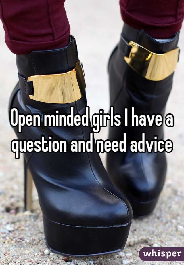 Open minded girls I have a question and need advice