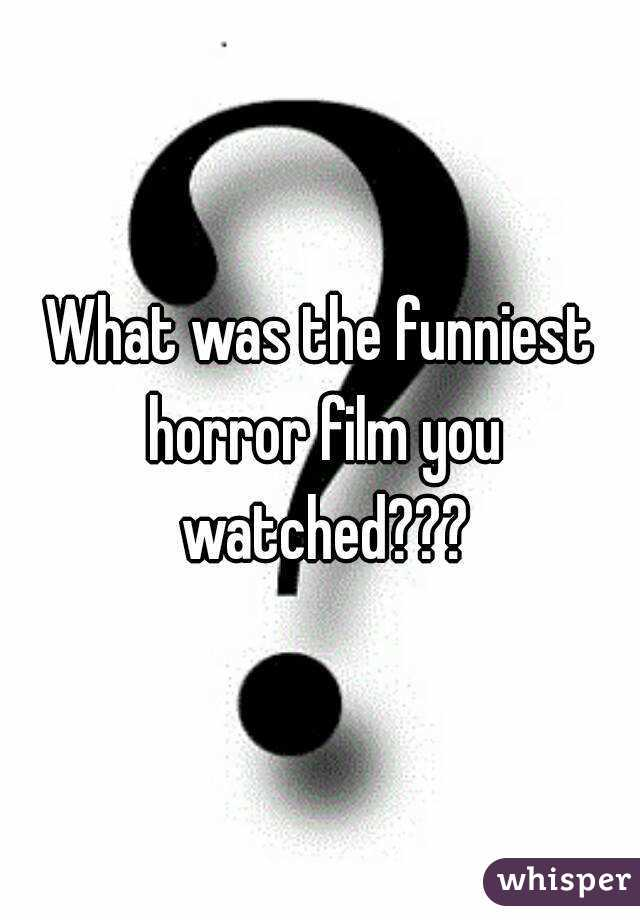 What was the funniest horror film you watched???
