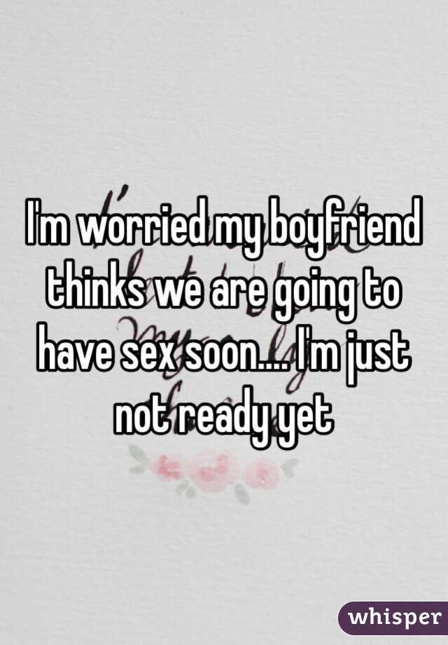 I'm worried my boyfriend thinks we are going to have sex soon.... I'm just not ready yet