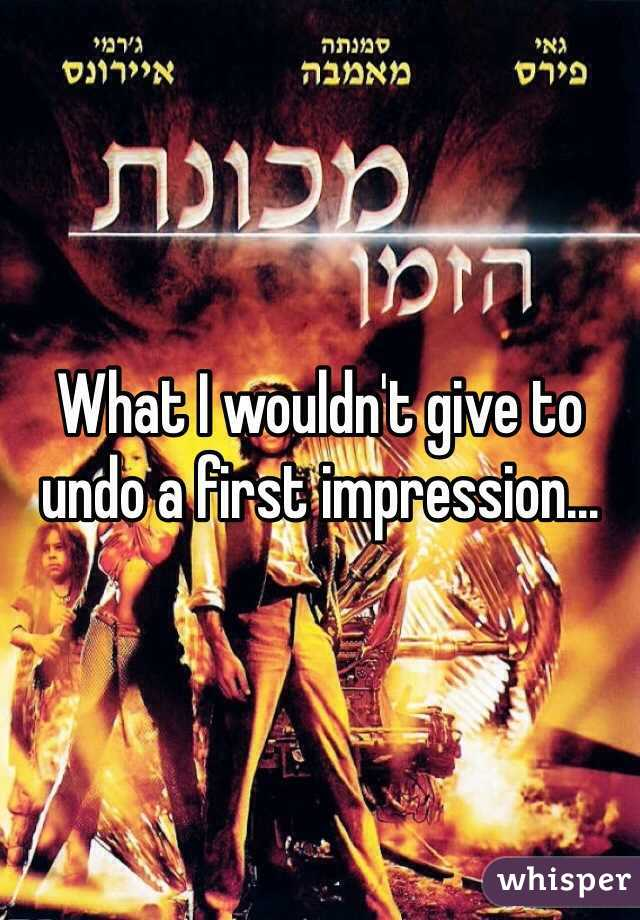 What I wouldn't give to undo a first impression...