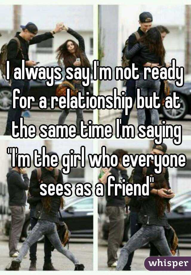"""I always say I'm not ready for a relationship but at the same time I'm saying """"I'm the girl who everyone sees as a friend"""""""