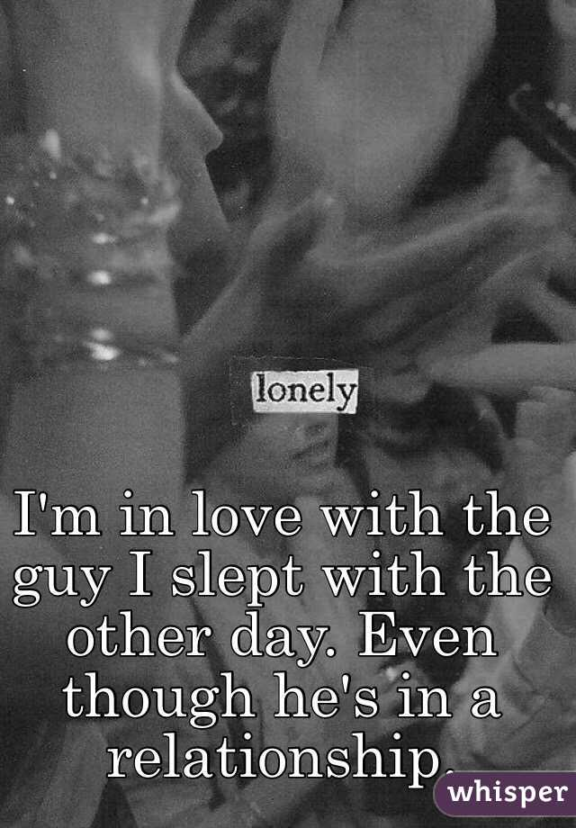 I'm in love with the guy I slept with the other day. Even though he's in a relationship.