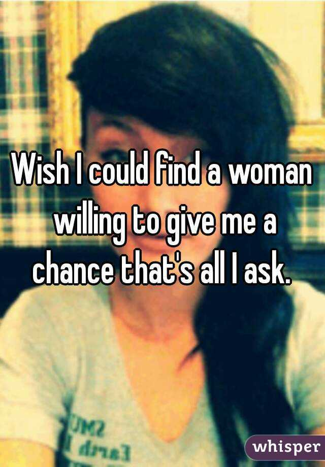 Wish I could find a woman willing to give me a chance that's all I ask.