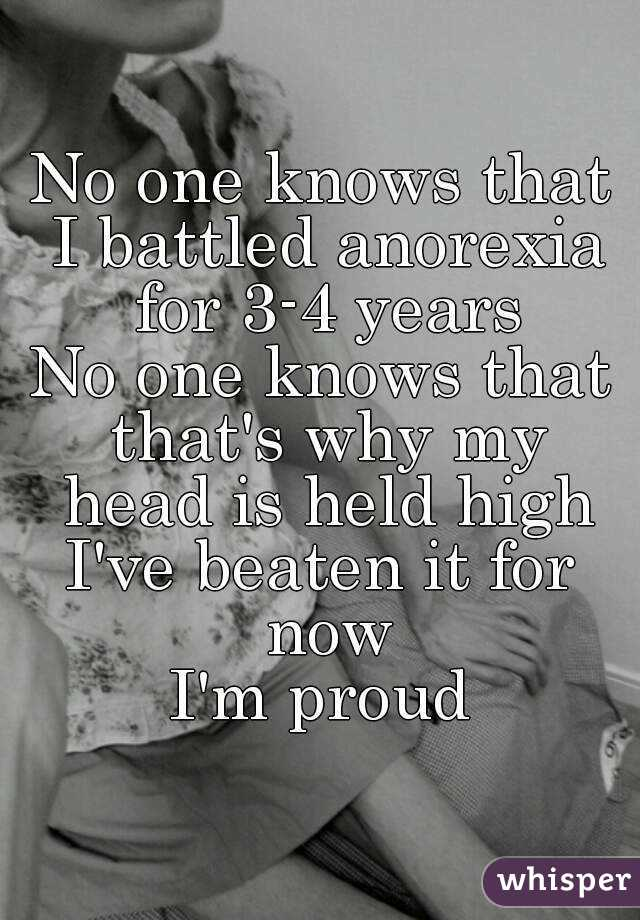 No one knows that I battled anorexia for 3-4 years No one knows that that's why my head is held high I've beaten it for now I'm proud