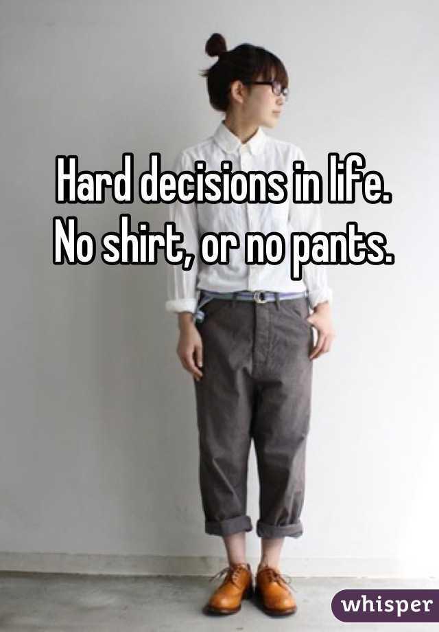 Hard decisions in life. No shirt, or no pants.