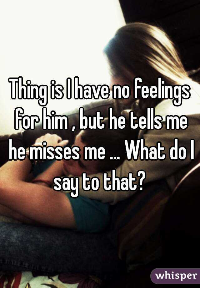 Thing is I have no feelings for him , but he tells me he misses me ... What do I say to that?