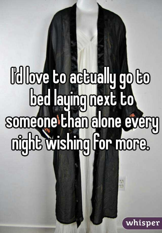 I'd love to actually go to bed laying next to someone than alone every night wishing for more.
