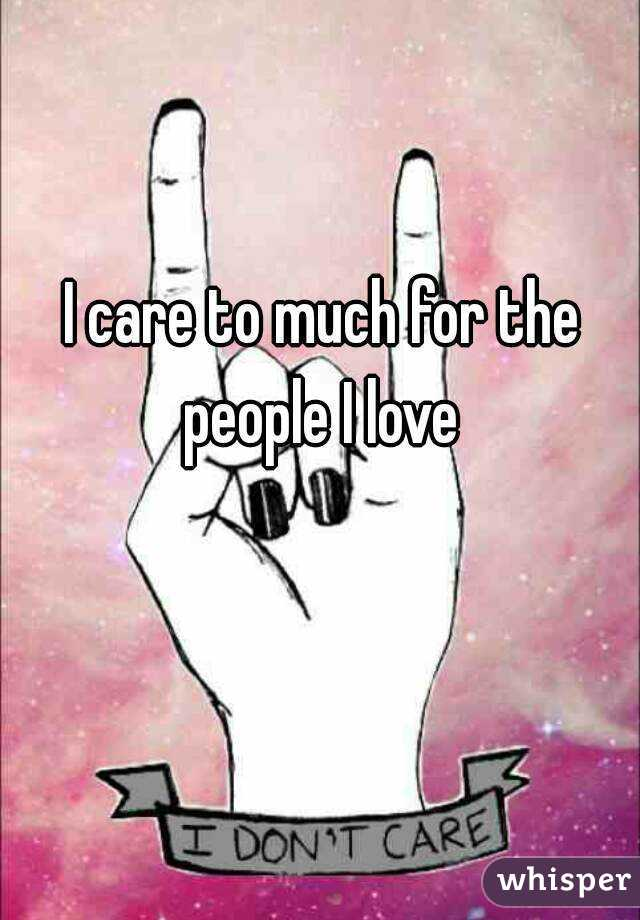 I care to much for the people I love