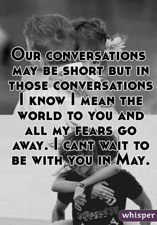 Our conversations may be short but in those conversations I know I mean the world to you and all my fears go away. I cant wait to be with you in May.