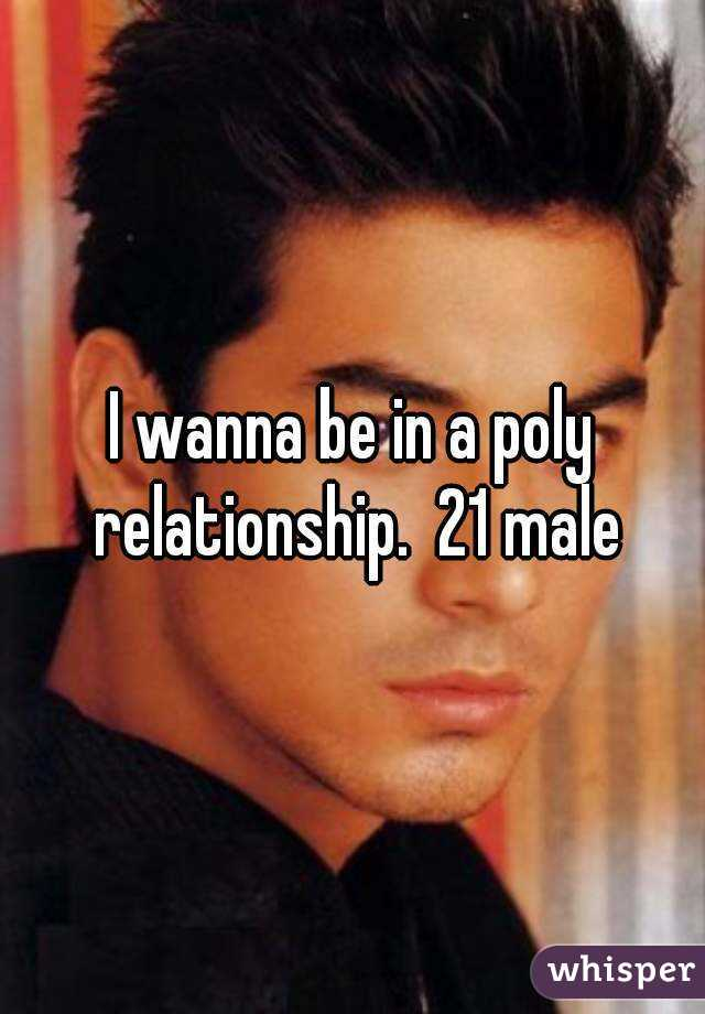 I wanna be in a poly relationship.  21 male