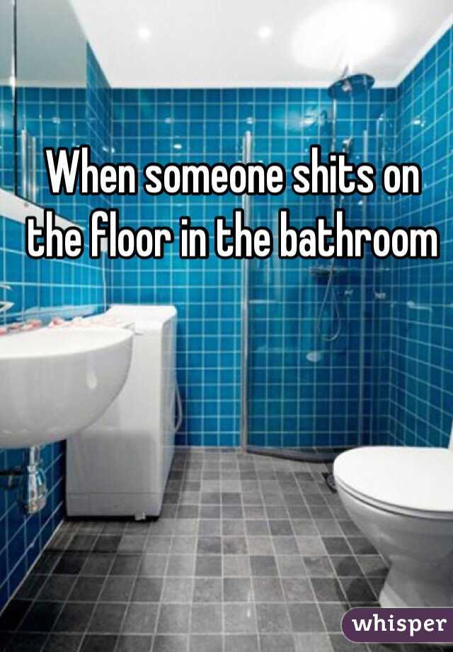 When someone shits on the floor in the bathroom