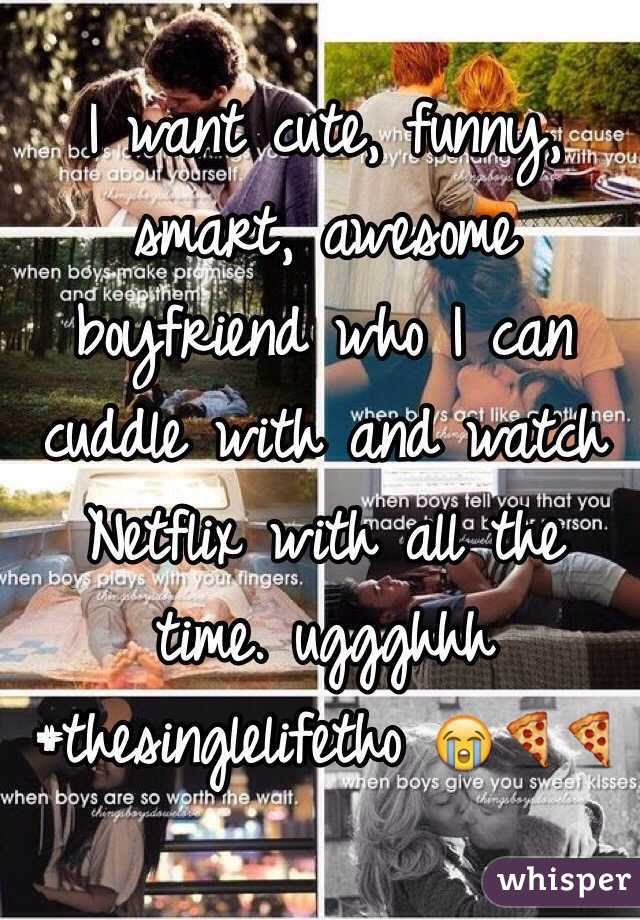 I want cute, funny, smart, awesome boyfriend who I can cuddle with and watch Netflix with all the time. uggghhh #thesinglelifetho 😭🍕🍕