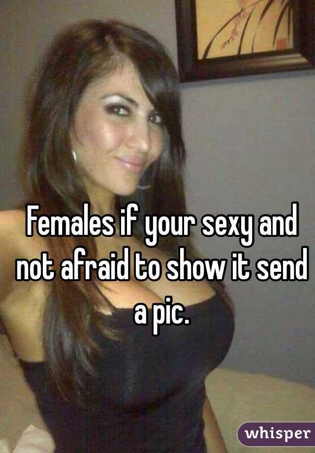 Females if your sexy and not afraid to show it send a pic.