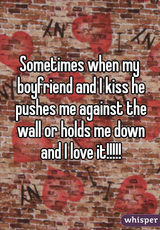 Sometimes when my boyfriend and I kiss he pushes me against the wall or holds me down and I love it!!!!!