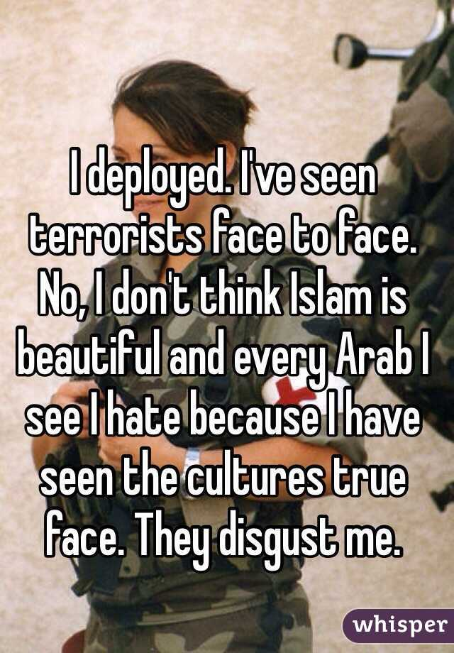 I deployed. I've seen terrorists face to face. No, I don't think Islam is beautiful and every Arab I see I hate because I have seen the cultures true face. They disgust me.