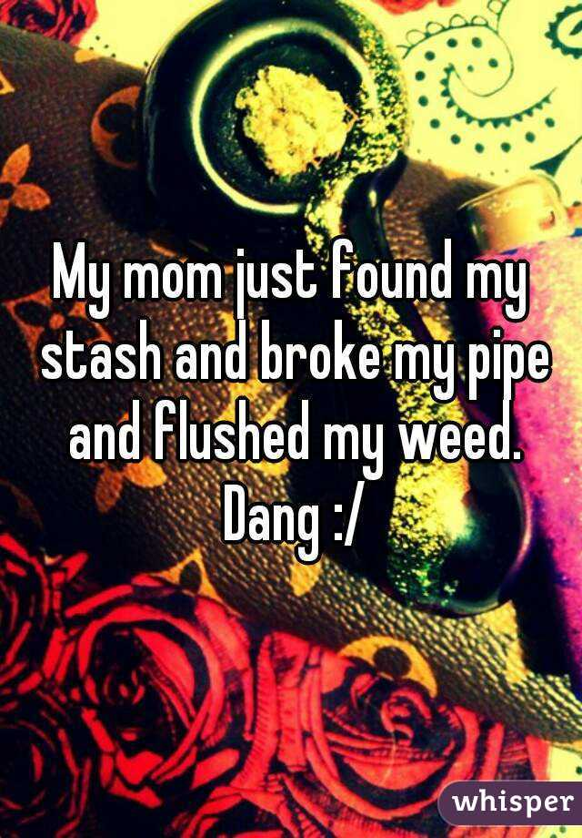 My mom just found my stash and broke my pipe and flushed my weed. Dang :/