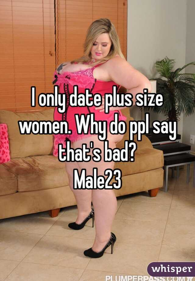 I only date plus size women. Why do ppl say that's bad? Male23