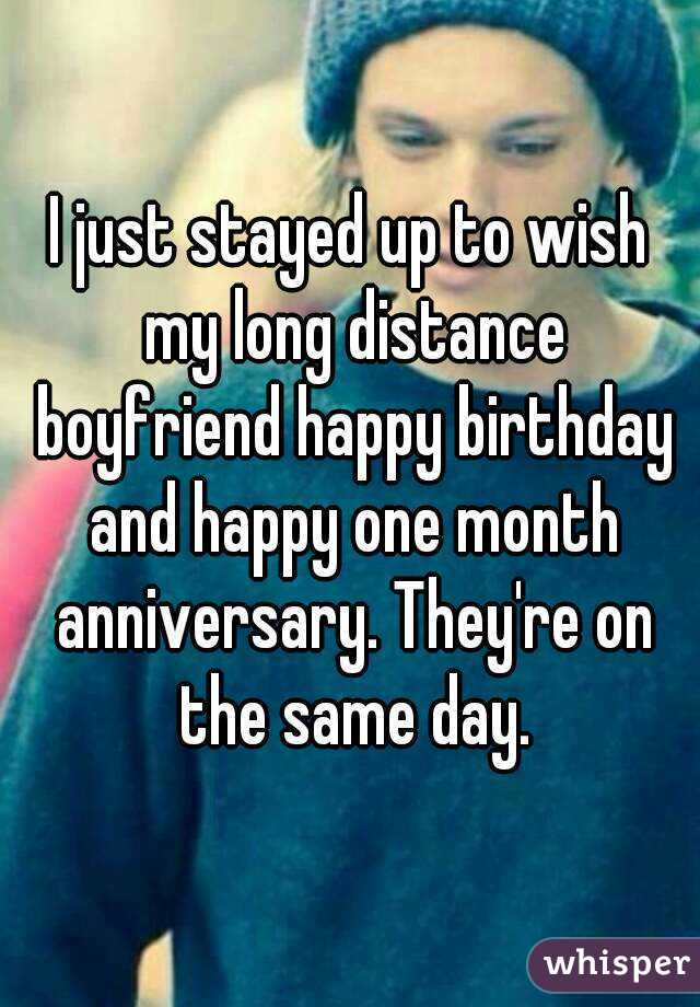 I just stayed up to wish my long distance boyfriend happy birthday and happy one month anniversary. They're on the same day.