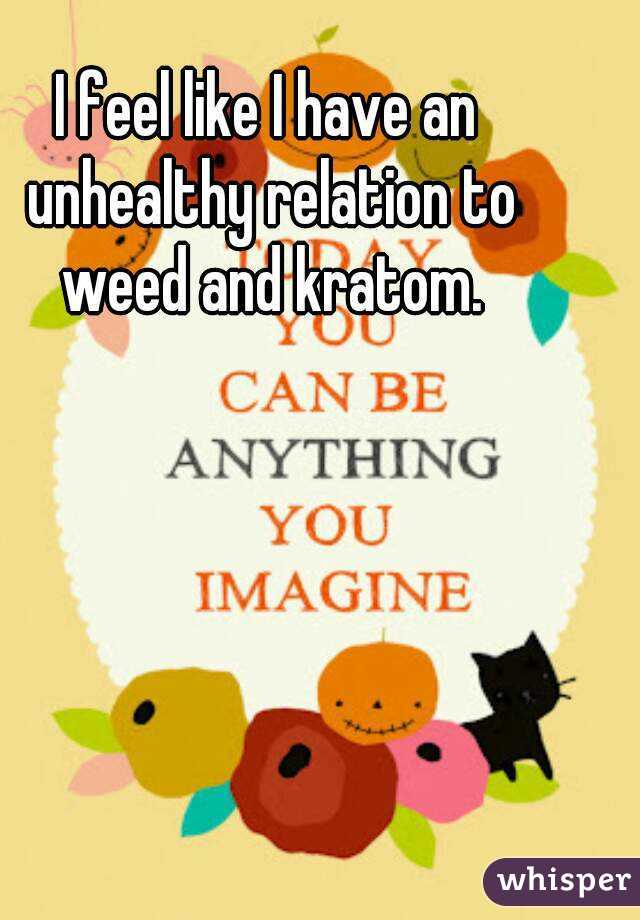 I feel like I have an unhealthy relation to weed and kratom.