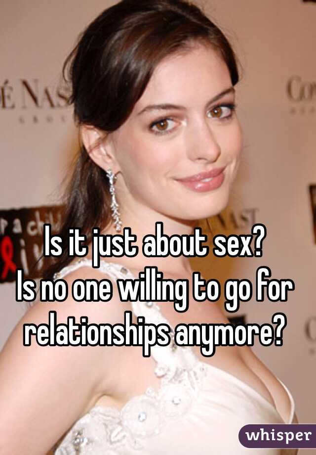 Is it just about sex? Is no one willing to go for relationships anymore?