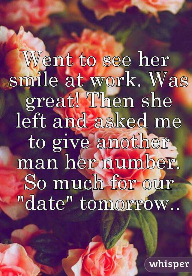 "Went to see her smile at work. Was great! Then she left and asked me to give another man her number. So much for our ""date"" tomorrow.."