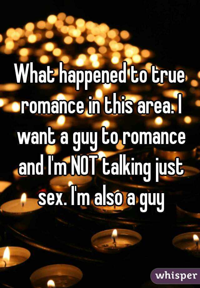 What happened to true romance in this area. I want a guy to romance and I'm NOT talking just sex. I'm also a guy