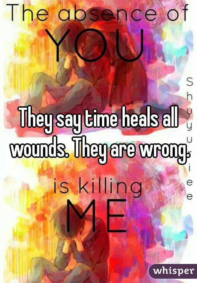 They say time heals all wounds. They are wrong.