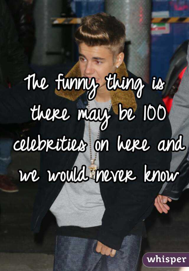 The funny thing is there may be 100 celebrities on here and we would never know