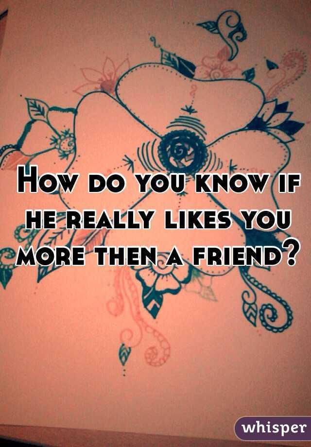 How do you know if he really likes you more then a friend?