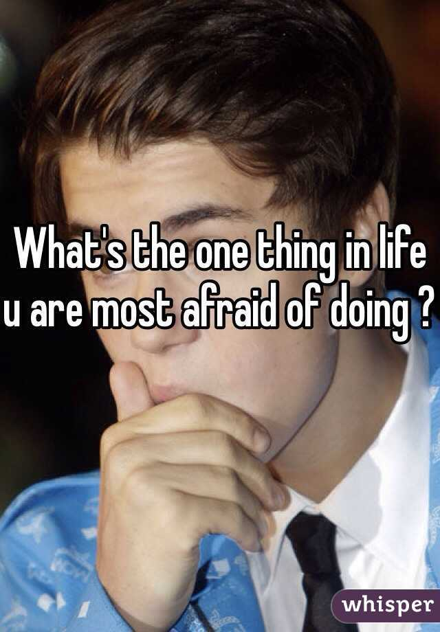 What's the one thing in life u are most afraid of doing ?