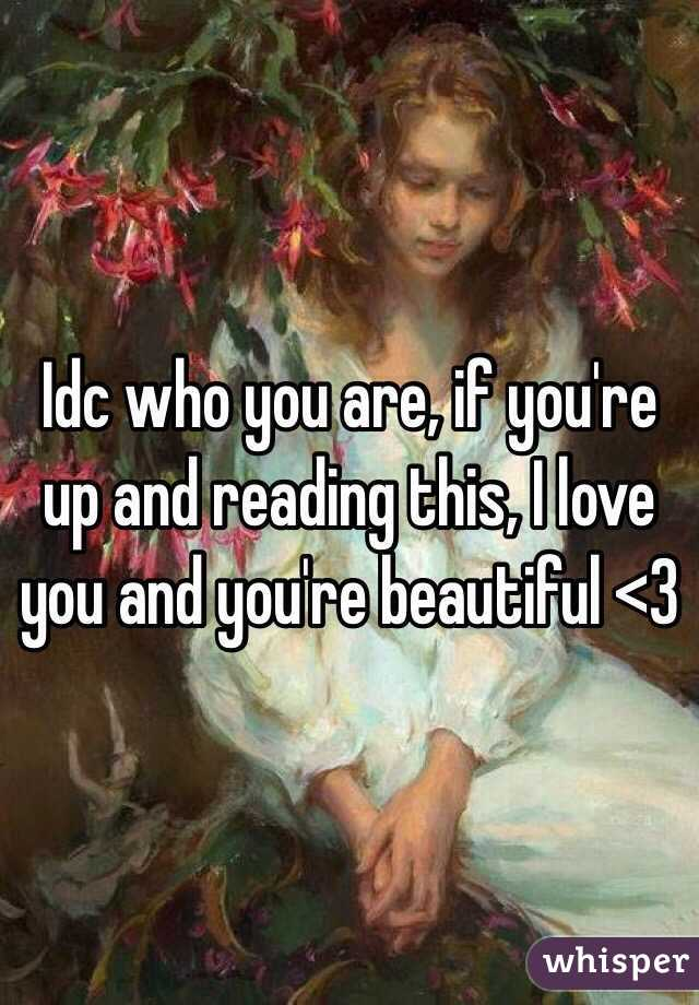 Idc who you are, if you're up and reading this, I love you and you're beautiful <3