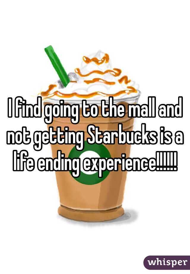 I find going to the mall and not getting Starbucks is a life ending experience!!!!!!