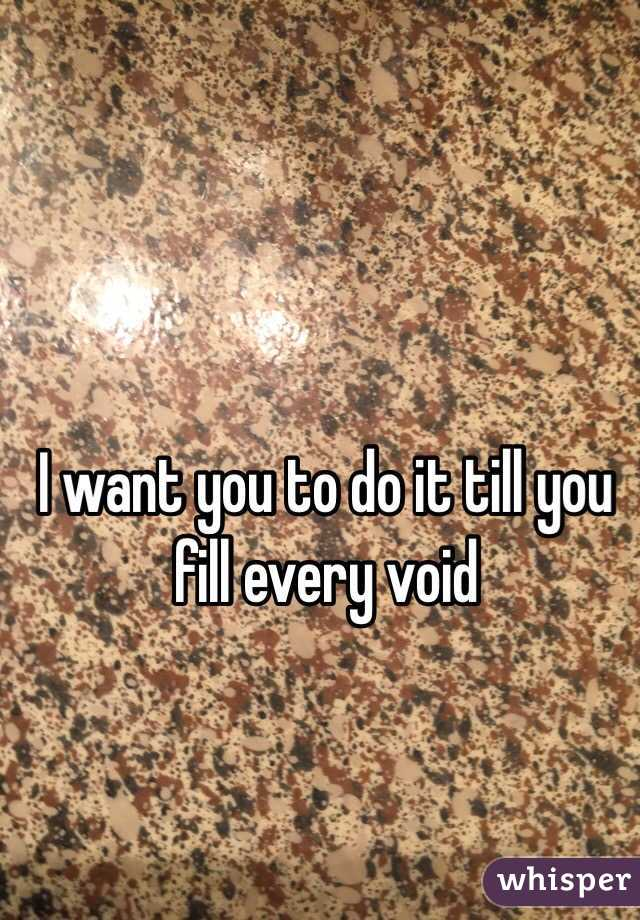 I want you to do it till you fill every void