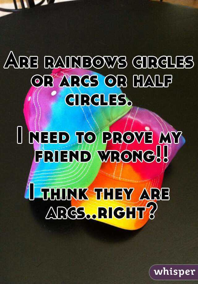 Are rainbows circles or arcs or half circles.   I need to prove my friend wrong!!  I think they are arcs..right?