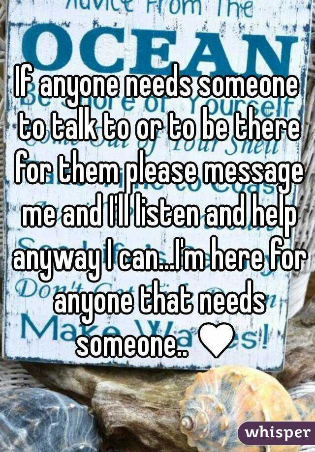 If anyone needs someone to talk to or to be there for them please message me and I'll listen and help anyway I can...I'm here for anyone that needs someone.. ♥