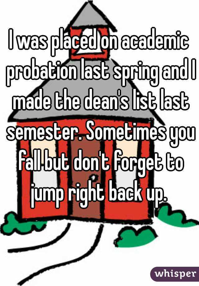 I was placed on academic probation last spring and I made the dean's list last semester. Sometimes you fall but don't forget to jump right back up.