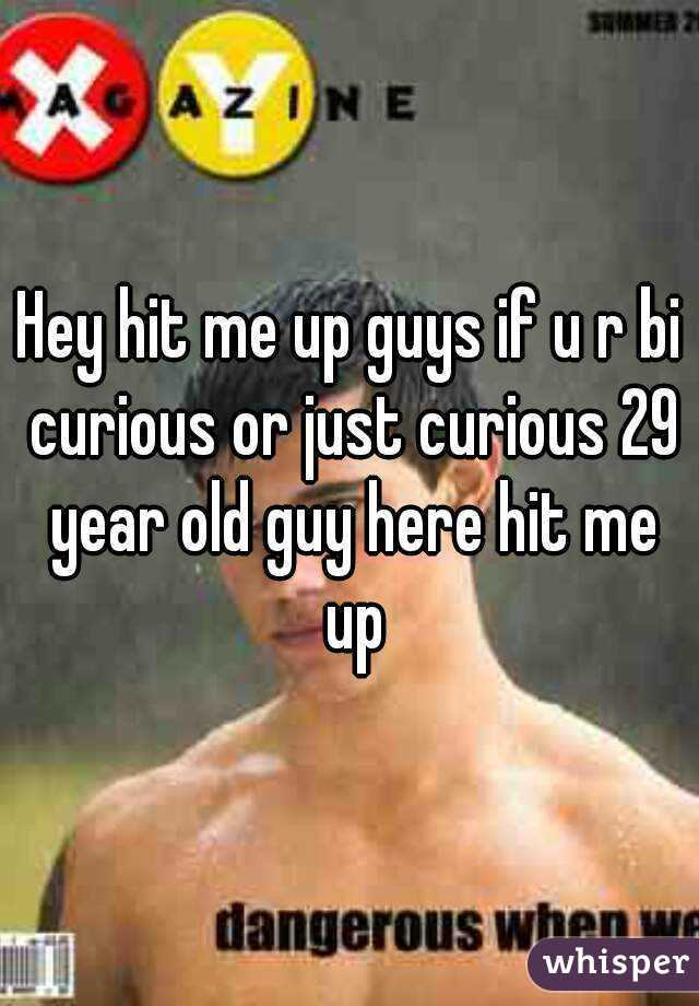 Hey hit me up guys if u r bi curious or just curious 29 year old guy here hit me up