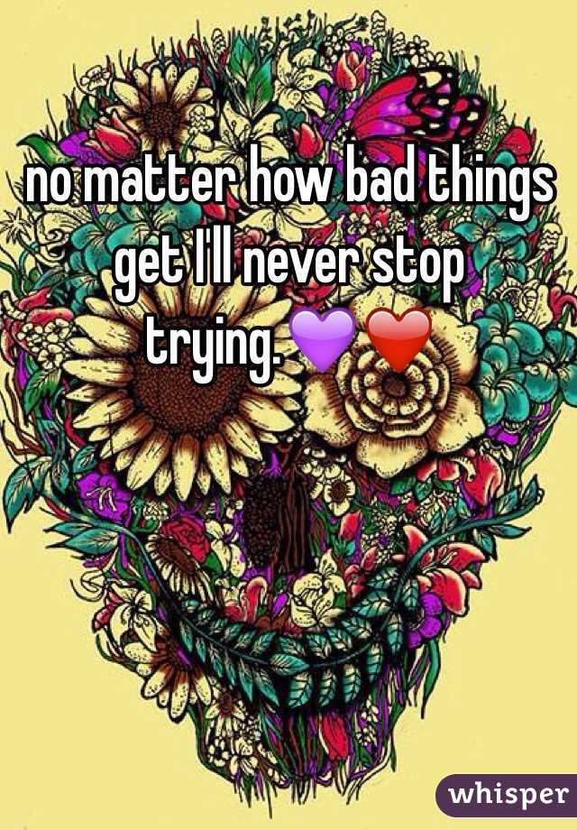 no matter how bad things get I'll never stop trying.💜❤️