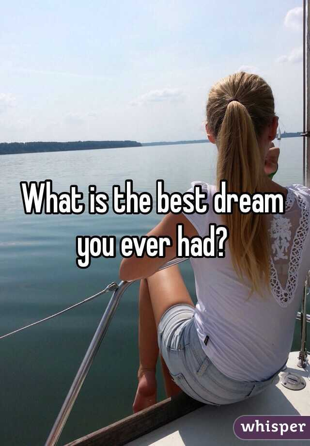 What is the best dream you ever had?