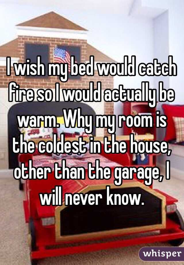 I wish my bed would catch fire so I would actually be warm. Why my room is the coldest in the house, other than the garage, I will never know.
