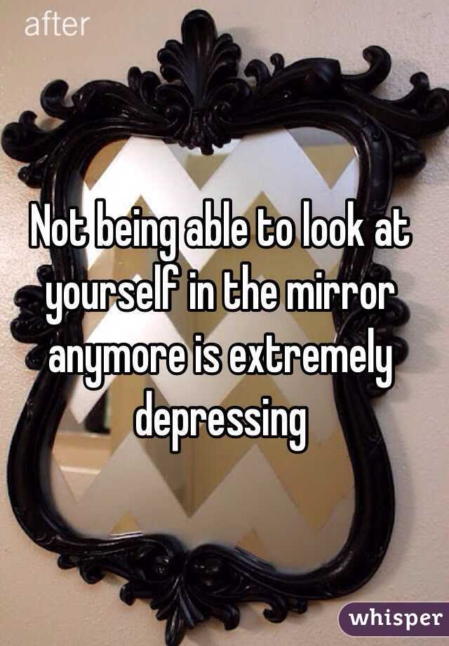 Not being able to look at yourself in the mirror anymore is extremely depressing