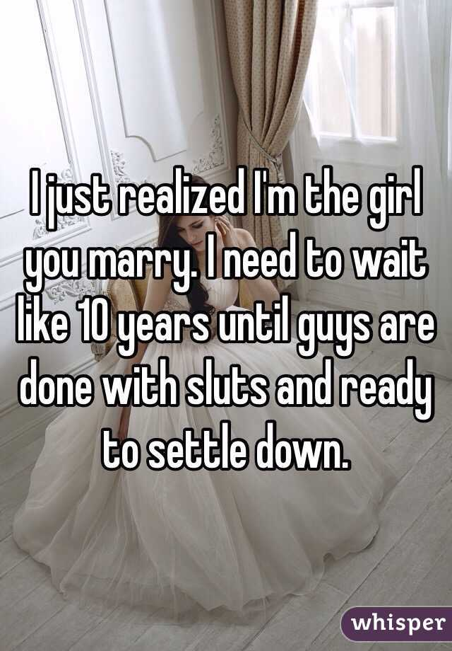 I just realized I'm the girl you marry. I need to wait like 10 years until guys are done with sluts and ready to settle down.