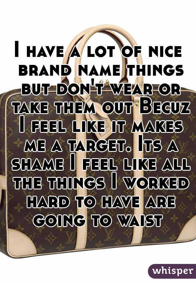 I have a lot of nice brand name things but don't wear or take them out Becuz I feel like it makes me a target. Its a shame I feel like all the things I worked hard to have are going to waist