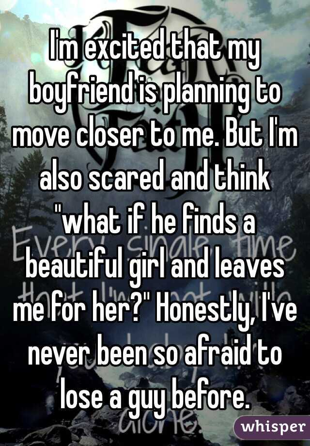 """I'm excited that my boyfriend is planning to move closer to me. But I'm also scared and think """"what if he finds a beautiful girl and leaves me for her?"""" Honestly, I've never been so afraid to lose a guy before."""