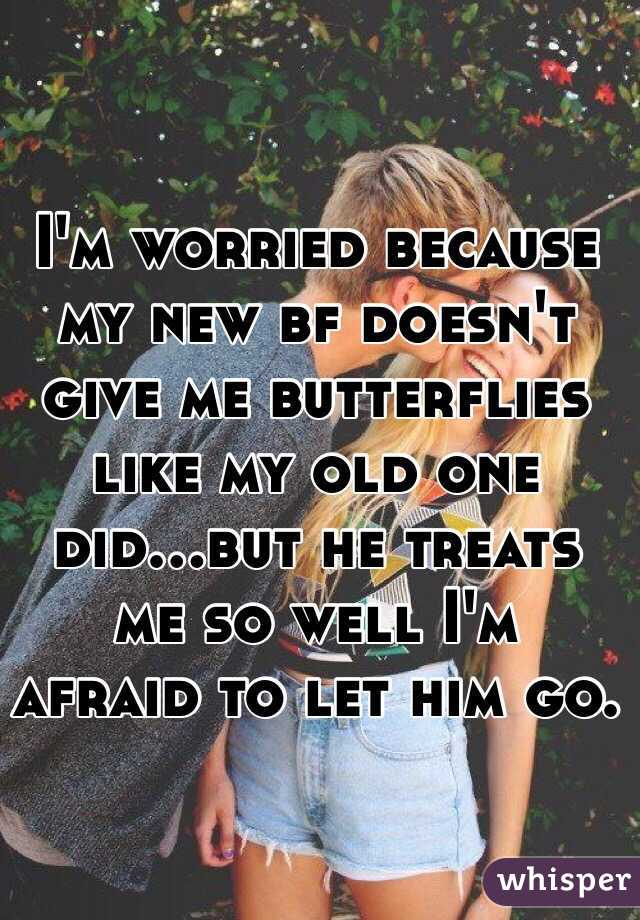 I'm worried because my new bf doesn't give me butterflies like my old one did...but he treats me so well I'm afraid to let him go.