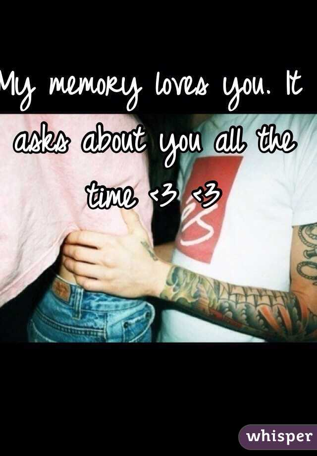 My memory loves you. It asks about you all the time <3 <3