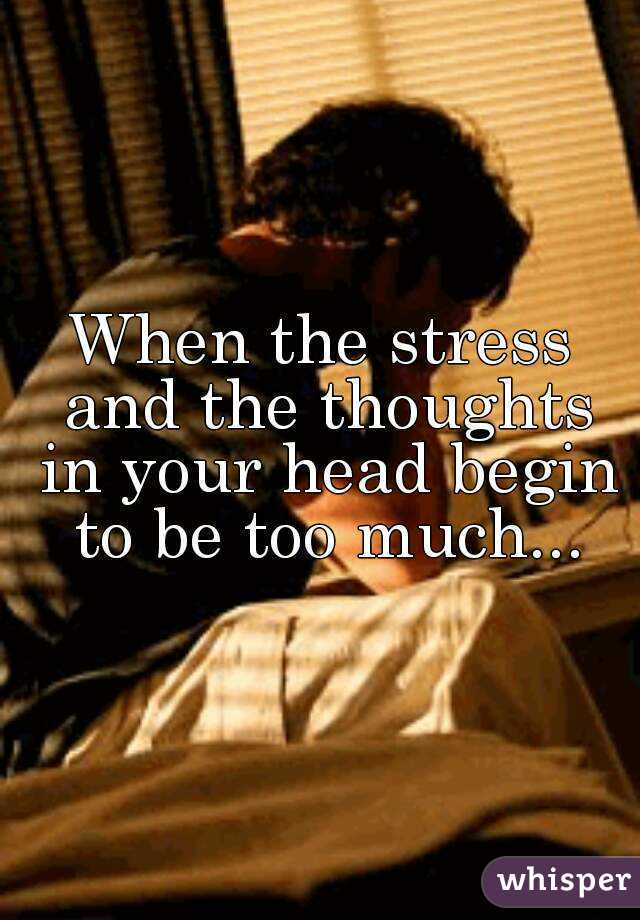 When the stress and the thoughts in your head begin to be too much...