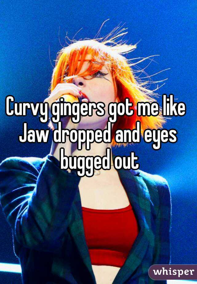 Curvy gingers got me like  Jaw dropped and eyes bugged out