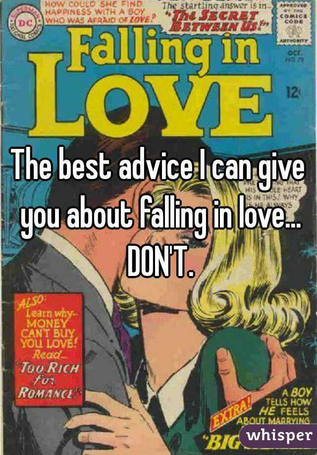 The best advice I can give you about falling in love... DON'T.