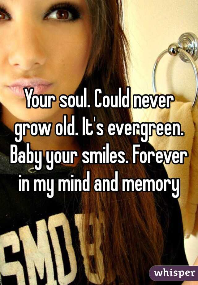 Your soul. Could never grow old. It's evergreen. Baby your smiles. Forever in my mind and memory